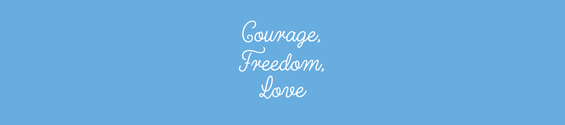 Courage, Freedom, Love